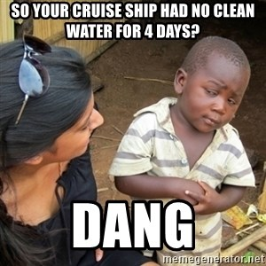 Skeptical 3rd World Kid - So your cruise ship had no clean water for 4 days? Dang