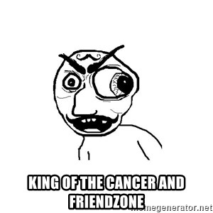 Cuddler -  king of the cancer and friendzone