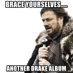 Winter is Coming - brace yourselves..... another drake album