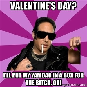 Andrew Dice Clay  - Valentine's Day?  I'll put my Yambag in a box for the bitch, OH!