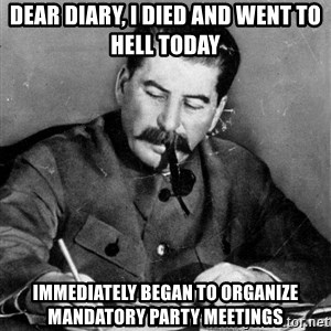 Stalin Diary - Dear Diary, I died and went to hell today immediately began to organize mandatory party meetings