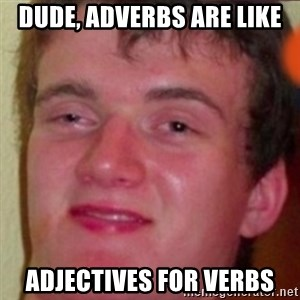 highguy - Dude, adverbs are like adjectives for verbs