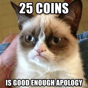 Grumpy Cat  - 25 coins is good enough apology