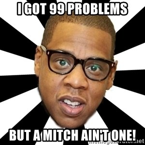 JayZ 99 Problems - I GOT 99 PROBLEMS BUT A MITCH AIN'T ONE!