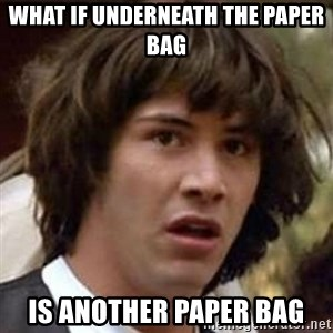 Conspiracy Keanu - what if underneath the paper bag is another paper bag
