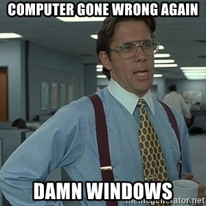 Office Space That Would Be Great - Computer gone wrong again damn windows