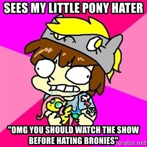 """rabid idiot brony - sees my little pony hater """"omg you should watch the show before hating bronies"""""""