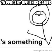 its something - 75 percent off linux games