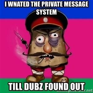 malorushka-kuban - I WNATED THE PRIVATE MESSAGE SYSTEM TILL DUBZ FOUND OUT