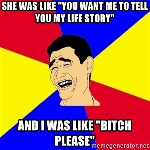 "journalist - She was like ""you want me to tell you my life story"" and I was like ""Bitch please"""