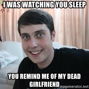 The Overly Attached Boyfriend - i WAS WATCHING YOU SLEEP YOU REMIND ME OF MY DEAD GIRLFRIEND