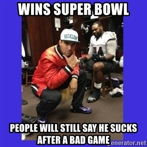 PAY FLACCO - WINS SUPER BOWL  PEOPLE WILL STILL SAY HE SUCKS AFTER A BAD GAME