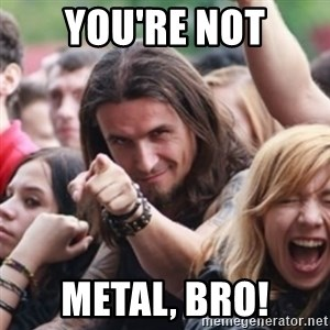 Ridiculously Photogenic Metalhead - You're Not Metal, Bro!
