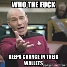 Captain Picard - WHO THE FUCK KEEPS CHANGE IN THEIR WALLETS