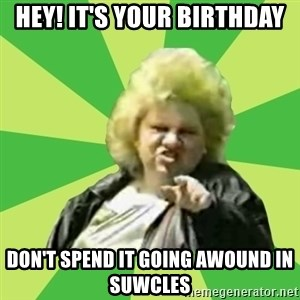 Jan Terri - hey! it's your birthday don't spend it going awound in suwcles
