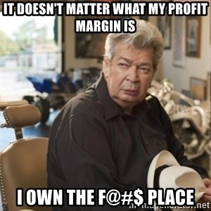 old man pawn stars - It doesn't matter what my profit margin is i own the f@#$ place