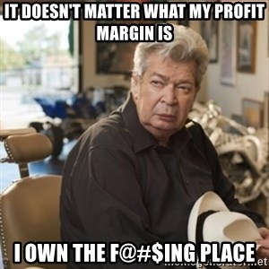 old man pawn stars - It doesn't matter what my profit margin is i own the f@#$ing place