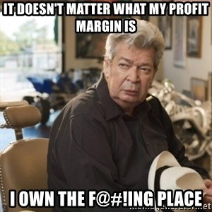 old man pawn stars - It doesn't matter what my profit margin is i own the f@#!ing place