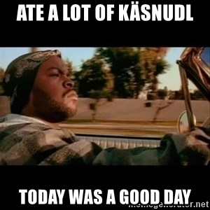 Ice Cube- Today was a Good day - ATE A LOT OF KÄSNUDL TODAY WAS A GOOD DAY