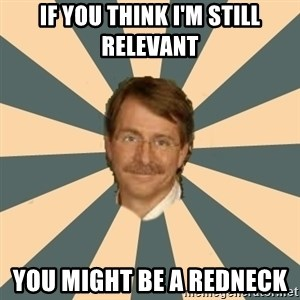 Jeff Foxworthy - if you think I'm still relevant  You might be a redneck