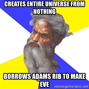 Advice God - creates entire universe from nothing borrows adams rib to make eve