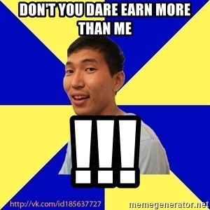 Jerk Aldarik - don't you dare EARN MORE THAN ME !!!