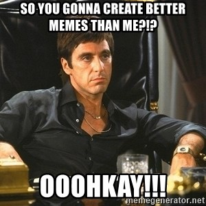 Scarface - so you gonna create better memes than me?!? ooohkay!!!