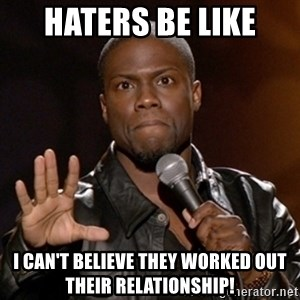 Kevin Hart - Haters be like I can't believe they wOrked out their relationship!
