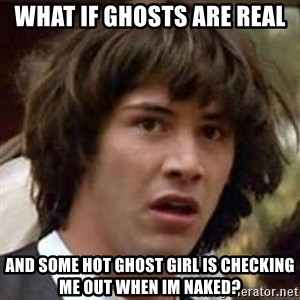 Conspiracy Keanu - WHAT IF GHOSTS ARE REAL AND SOME HOT GHOST GIRL IS CHECKING ME OUT WHEN IM NAKED?