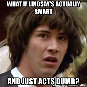 Conspiracy Keanu - What if lindsay's actually smart and just acts dumb?