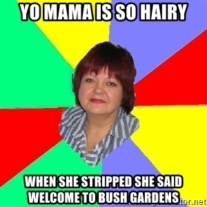 Typical Mother - yo mama is so hairy when she stripped she said welcome to bush gardens