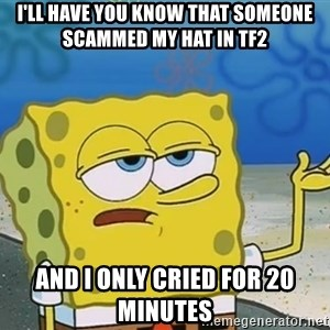 I'll have you know Spongebob - I'll have you know that someone SCAMMED my hat in TF2 AND I ONLY CRIED FOR 20 MINUTES