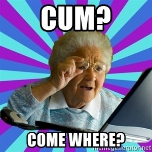old lady - cum? come where?