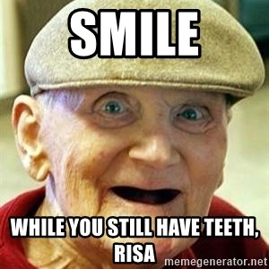 Old man no teeth - Smile While you still have teeth, Risa