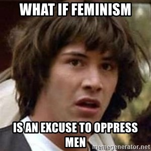 Conspiracy Keanu - What if feminism is an excuse to oppress men