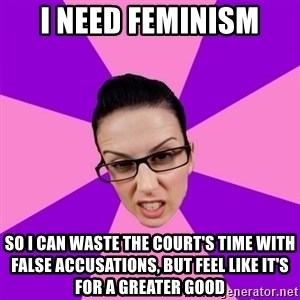 Privilege Denying Feminist - I need feminism so I can waste the court's time with false accusations, but feel like it's for a greater good