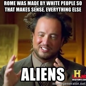 Ancient Aliens - rome was made by white people so that makes sense. Everything else Aliens