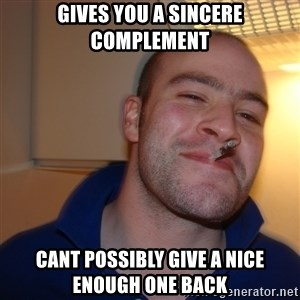Good Guy Greg - gives you a sincere complement cant possibly give a nice enough one back