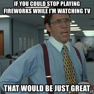 Office Space That Would Be Great - If you could stop playing fireworks whIle i'm watching tv ThAt would be just Great