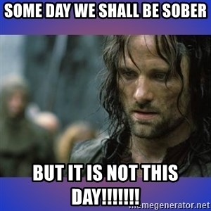 but it is not this day - Some day we shall be sober but it is not this day!!!!!!!