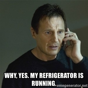 I don't know who you are... -  why, yes. My REFRIGERATOR is running.