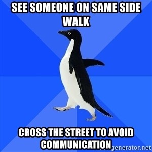 Socially Awkward Penguin - See Someone on same side walk Cross the street to avoid communication