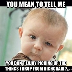 Skeptical Baby Whaa? - You mean to tell me You don't enjoy picking up the things i drop from highchair?