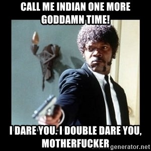 I dare you! I double dare you motherfucker! - CALL ME INDIAN ONE MORE GODDAMN TIME! I DARE YOU. I DOUBLE DARE YOU, MOTHERFUCKER
