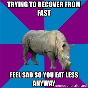 Recovery Rhino - trying to Recover from fast feel sad so you eat less anyway