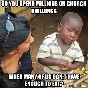 Skeptical 3rd World Kid - so you spend millions on church buildings when many of us don;t have enough to eat?