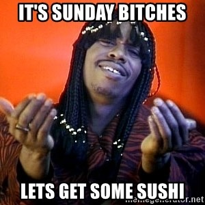 Rick James its friday - IT's Sunday bitches lets get some sushi