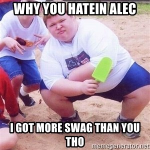 American Fat Kid - Why you hatein ALec I got more swag than you tho
