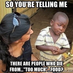 "you mean to tell me black kid - So you're telling me there are people who die from...""too much""...food?"