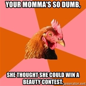 Anti Joke Chicken - Your momma's so dumb, she thought she could win a beauty contest.